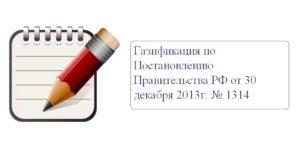 Газификация по Постановлению Правительства РФ от 30 декабря 2013г. № 1314